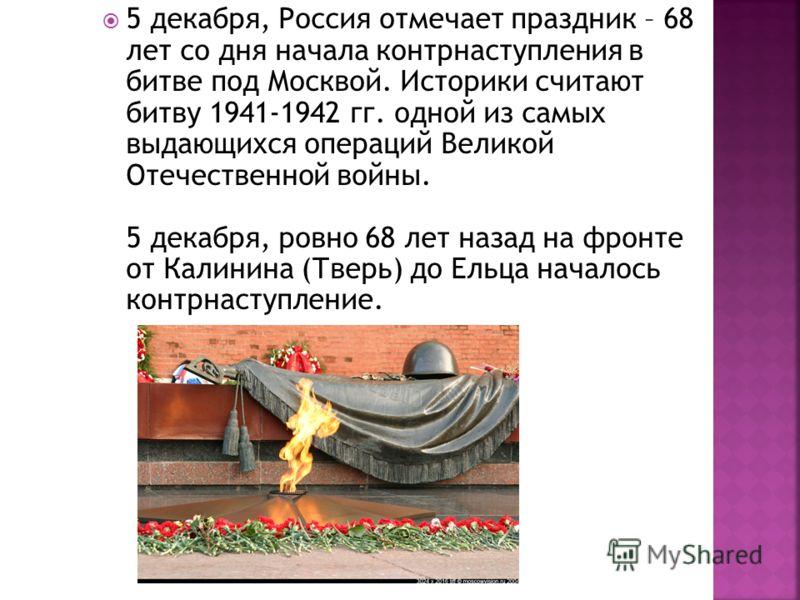 5 декабря, Россия отмечает праздник – 68 лет со дня начала контрнаступления в битве под Москвой. Историки считают битву 1941-1942 гг. одной из самых выдающихся операций Великой Отечественной войны. 5 декабря, ровно 68 лет назад на фронте от Калинина