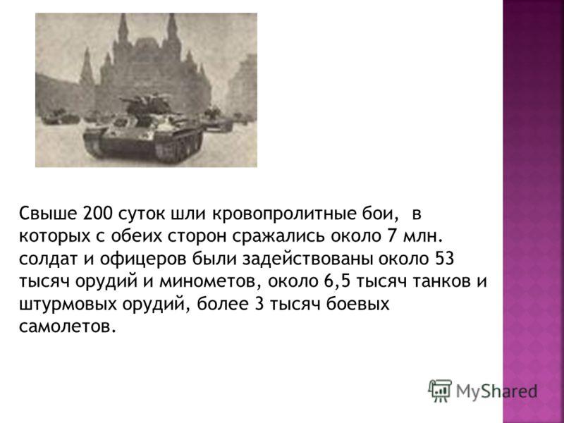 Свыше 200 суток шли кровопролитные бои, в которых с обеих сторон сражались около 7 млн. солдат и офицеров были задействованы около 53 тысяч орудий и минометов, около 6,5 тысяч танков и штурмовых орудий, более 3 тысяч боевых самолетов.