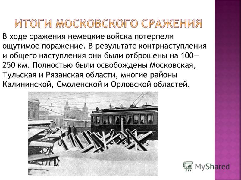 В ходе сражения немецкие войска потерпели ощутимое поражение. В результате контрнаступления и общего наступления они были отброшены на 100 250 км. Полностью были освобождены Московская, Тульская и Рязанская области, многие районы Калининской, Смоленс