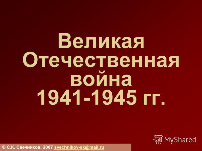 Великая Отечественная война 1941-1945 гг. © С.К. Свечников, 2007 svechnikov-sk@mail.rusvechnikov-sk@mail.ru