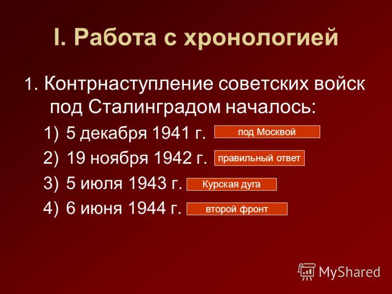 I. Работа с хронологией 1. Контрнаступление советских войск под Сталинградом началось: 1)5 декабря 1941 г. 2)19 ноября 1942 г. 3)5 июля 1943 г. 4)6 июня 1944 г. правильный ответ под Москвой Курская дуга второй фронт