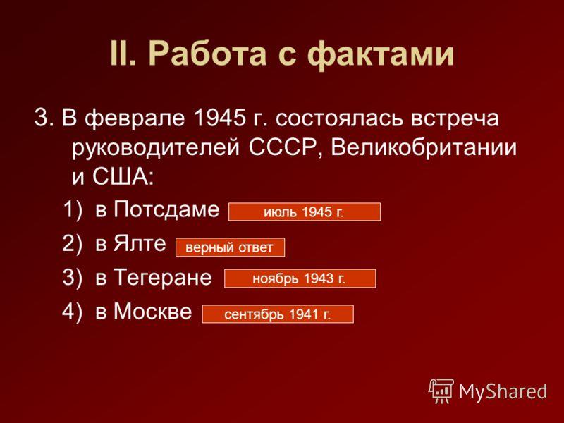 II. Работа с фактами 3. В феврале 1945 г. состоялась встреча руководителей СССР, Великобритании и США: 1)в Потсдаме 2)в Ялте 3)в Тегеране 4)в Москве верный ответ июль 1945 г. ноябрь 1943 г. сентябрь 1941 г.