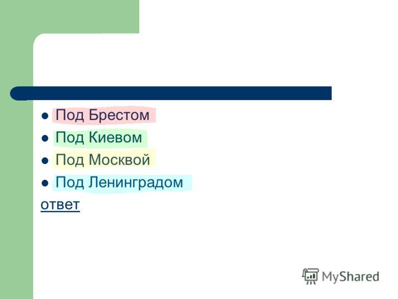 Под Брестом Под Киевом Под Москвой Под Ленинградом ответ