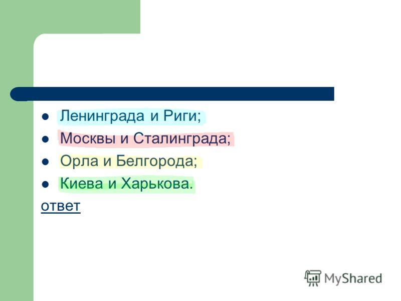 Ленинграда и Риги; Москвы и Сталинграда; Орла и Белгорода; Киева и Харькова. ответ