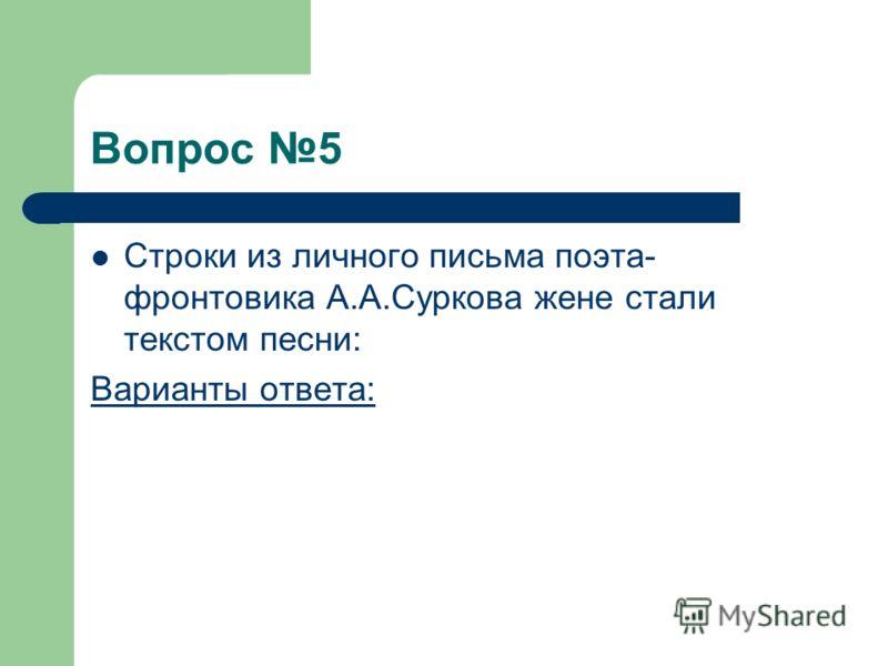 Вопрос 5 Строки из личного письма поэта- фронтовика А.А.Суркова жене стали текстом песни: Варианты ответа: