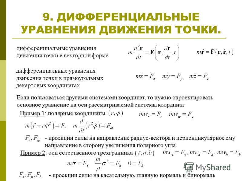 9. ДИФФЕРЕНЦИАЛЬНЫЕ УРАВНЕНИЯ ДВИЖЕНИЯ ТОЧКИ. дифференциальные уравнения движения точки в прямоугольных декартовых координатах дифференциальные уравнения движения точки в векторной форме Если пользоваться другими системами координат, то нужно спроект