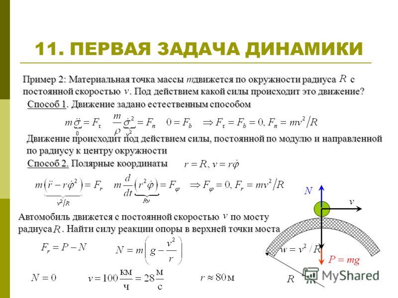 11. ПЕРВАЯ ЗАДАЧА ДИНАМИКИ Автомобиль движется с постоянной скоростью по мосту радиуса. Найти силу реакции опоры в верхней точки моста Пример 2: Материальная точка массы движется по окружности радиуса с постоянной скоростью. Под действием какой силы