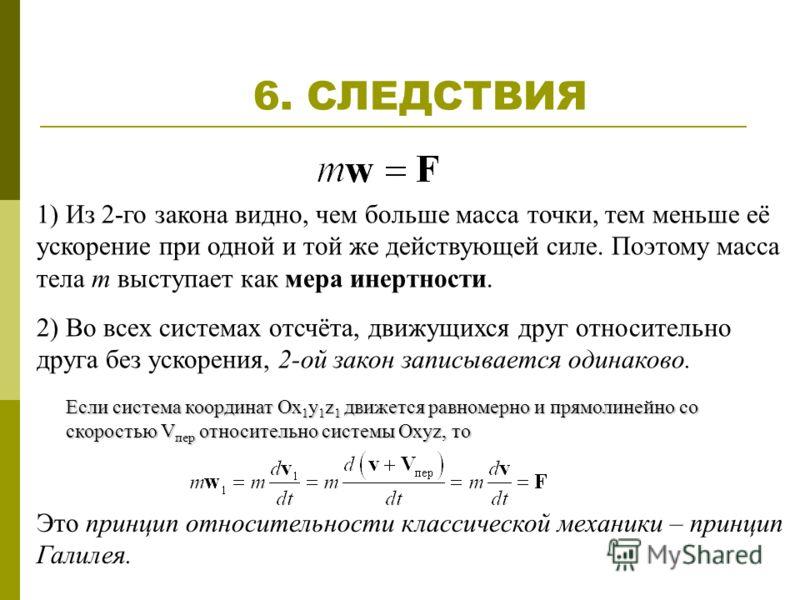 6. СЛЕДСТВИЯ 1) Из 2-го закона видно, чем больше масса точки, тем меньше её ускорение при одной и той же действующей силе. Поэтому масса тела m выступает как мера инертности. 2) Во всех системах отсчёта, движущихся друг относительно друга без ускорен