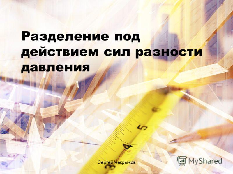 Сергей Чекрыжов1 Разделение под действием сил разности давления