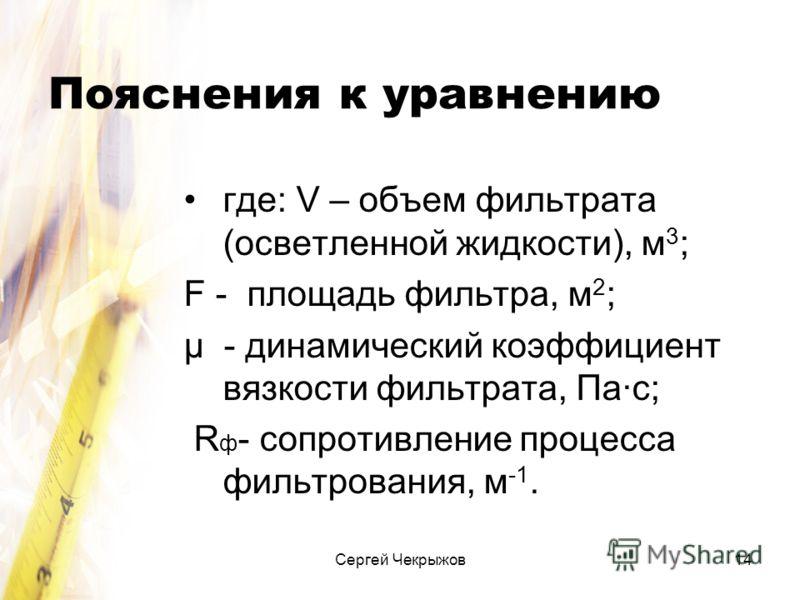 Сергей Чекрыжов14 Пояснения к уравнению где: V – объем фильтрата (осветленной жидкости), м 3 ; F - площадь фильтра, м 2 ; μ - динамический коэффициент вязкости фильтрата, Па·с; R ф - сопротивление процесса фильтрования, м -1.