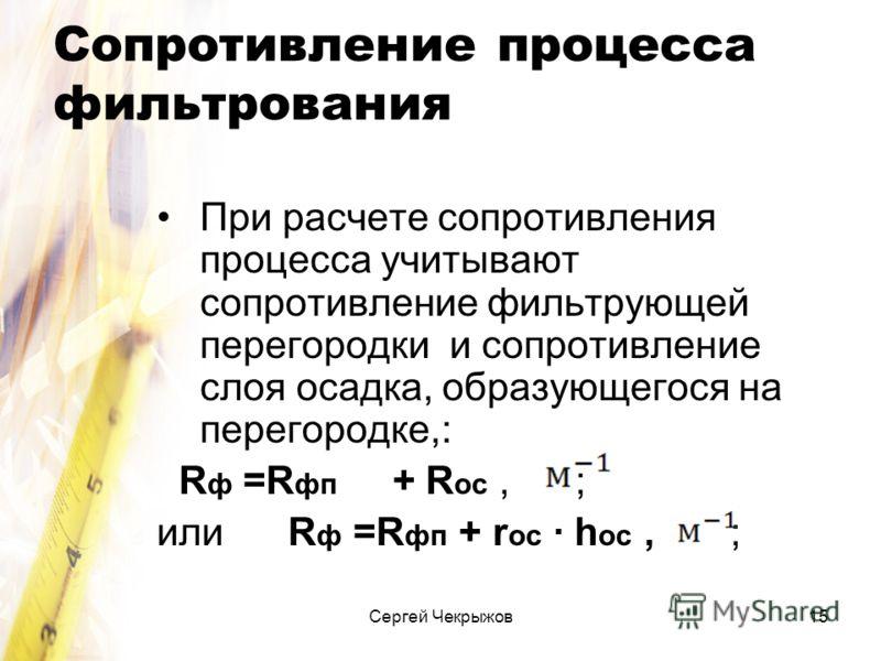 Сергей Чекрыжов15 Сопротивление процесса фильтрования При расчете сопротивления процесса учитывают сопротивление фильтрующей перегородки и сопротивление слоя осадка, образующегося на перегородке,: R ф =R фп + R ос, ; или R ф =R фп + r ос · h ос, ;