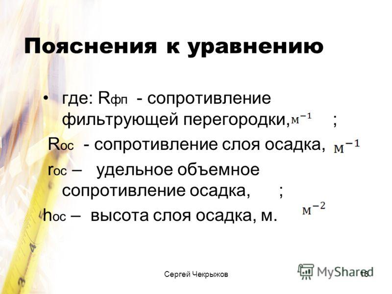 Сергей Чекрыжов16 Пояснения к уравнению где: R фп - сопротивление фильтрующей перегородки, ; R ос - сопротивление слоя осадка, r ос – удельное объемное сопротивление осадка, ; h ос – высота слоя осадка, м.