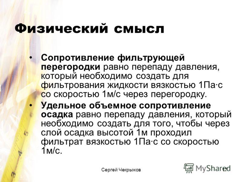 Сергей Чекрыжов17 Физический смысл Сопротивление фильтрующей перегородки равно перепаду давления, который необходимо создать для фильтрования жидкости вязкостью 1Па·с со скоростью 1м/с через перегородку. Удельное объемное сопротивление осадка равно п