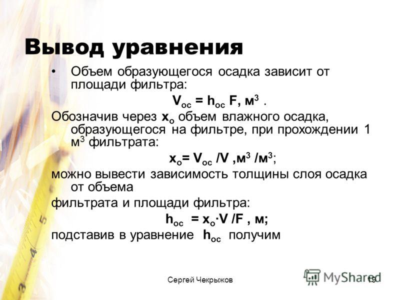 Сергей Чекрыжов19 Вывод уравнения Объем образующегося осадка зависит от площади фильтра: V ос = h ос F, м 3. Обозначив через х о объем влажного осадка, образующегося на фильтре, при прохождении 1 м 3 фильтрата: х о = V ос /V,м 3 /м 3 ; можно вывести