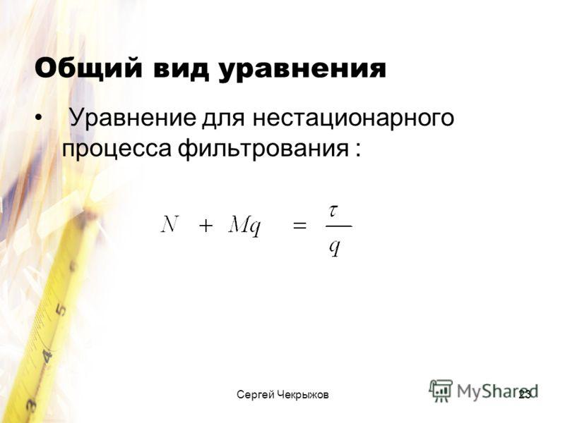 Сергей Чекрыжов23 Общий вид уравнения Уравнение для нестационарного процесса фильтрования :