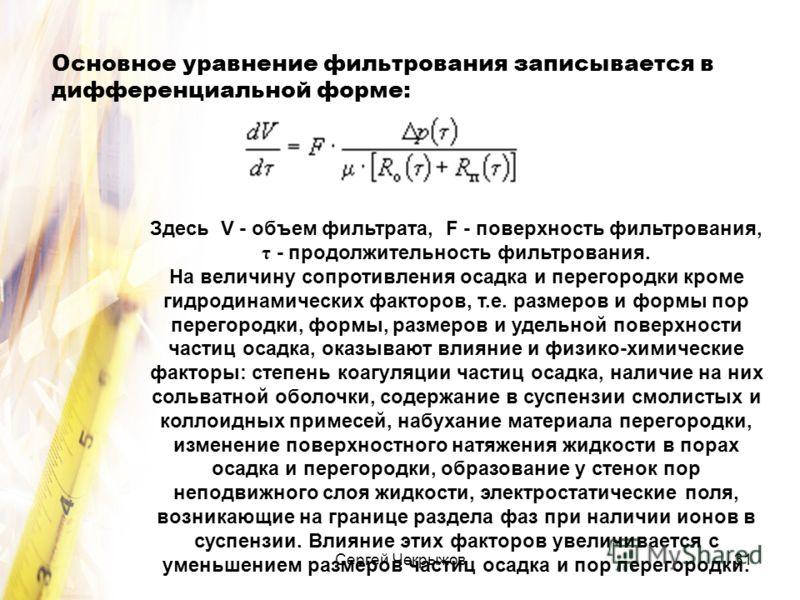 Сергей Чекрыжов31 Основное уравнение фильтрования записывается в дифференциальной форме: Здесь V - объем фильтрата, F - поверхность фильтрования, τ - продолжительность фильтрования. На величину сопротивления осадка и перегородки кроме гидродинамическ