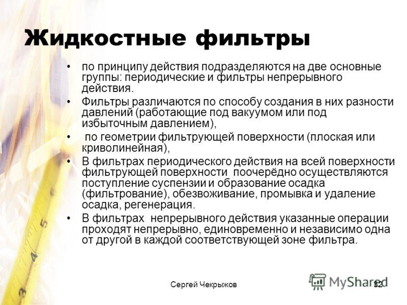 Сергей Чекрыжов32 Жидкостные фильтры по принципу действия подразделяются на две основные группы: периодические и фильтры непрерывного действия. Фильтры различаются по способу создания в них разности давлений (работающие под вакуумом или под избыточны