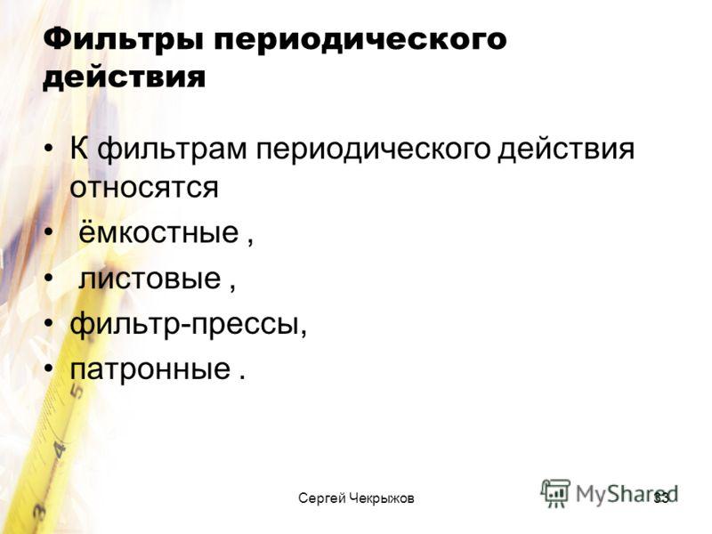 Сергей Чекрыжов33 Фильтры периодического действия К фильтрам периодического действия относятся ёмкостные, листовые, фильтр-прессы, патронные.