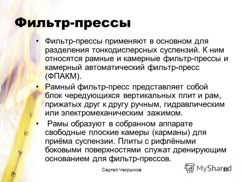 Сергей Чекрыжов38 Фильтр-прессы Фильтр-прессы применяют в основном для разделения тонкодисперсных суспензий. К ним относятся рамные и камерные фильтр-прессы и камерный автоматический фильтр-пресс (ФПАКМ). Рамный фильтр-пресс представляет собой блок ч