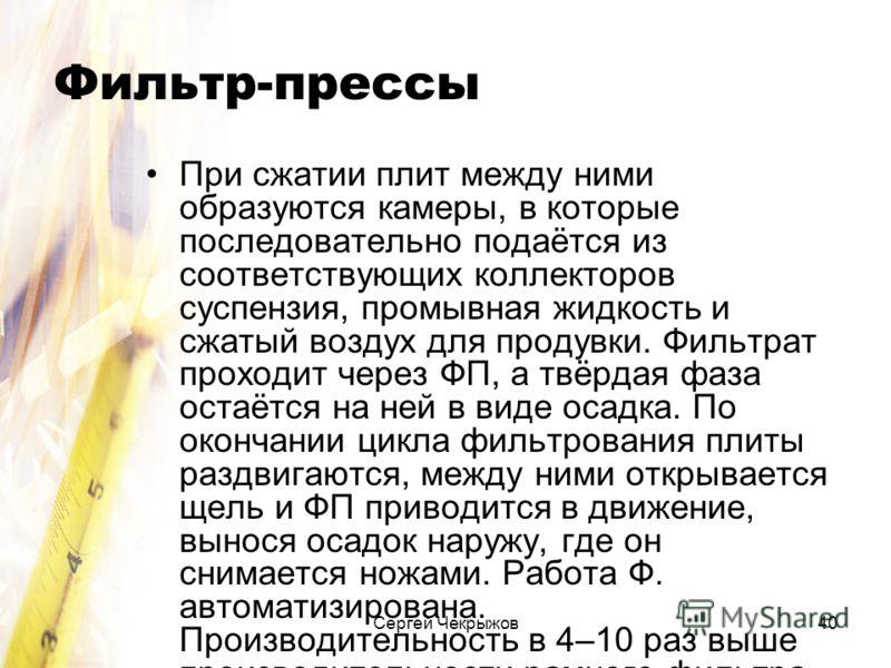 Сергей Чекрыжов40 Фильтр-прессы При сжатии плит между ними образуются камеры, в которые последовательно подаётся из соответствующих коллекторов суспензия, промывная жидкость и сжатый воздух для продувки. Фильтрат проходит через ФП, а твёрдая фаза ост