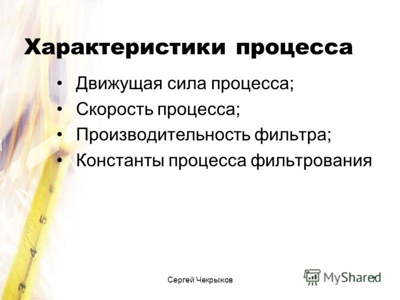 Сергей Чекрыжов7 Характеристики процесса Движущая сила процесса; Скорость процесса; Производительность фильтра; Константы процесса фильтрования
