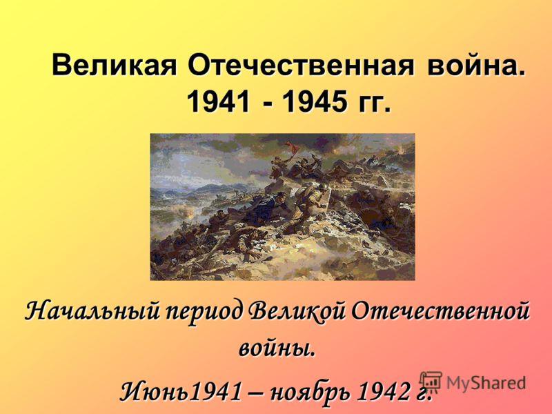 Великая Отечественная война. 1941 - 1945 гг. Начальный период Великой Отечественной войны. Июнь1941 – ноябрь 1942 г.