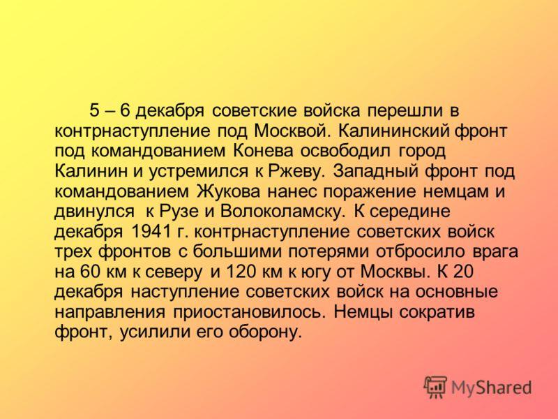 5 – 6 декабря советские войска перешли в контрнаступление под Москвой. Калининский фронт под командованием Конева освободил город Калинин и устремился к Ржеву. Западный фронт под командованием Жукова нанес поражение немцам и двинулся к Рузе и Волокол