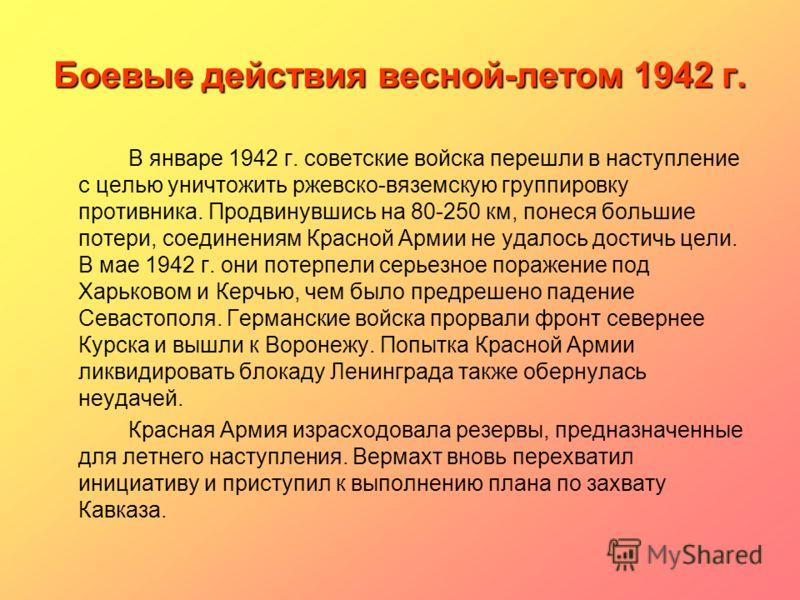 Боевые действия весной-летом 1942 г. В январе 1942 г. советские войска перешли в наступление с целью уничтожить ржевско-вяземскую группировку противника. Продвинувшись на 80-250 км, понеся большие потери, соединениям Красной Армии не удалось достичь