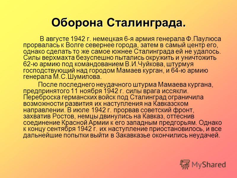 Оборона Сталинграда. В августе 1942 г. немецкая 6-я армия генерала Ф.Паулюса прорвалась к Волге севернее города, затем в самый центр его, однако сделать то же самое южнее Сталинграда ей не удалось. Силы верхмахта безуспешно пытались окружить и уничто