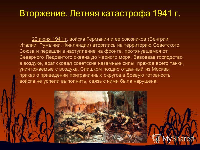 Вторжение. Летняя катастрофа 1941 г. 22 июня 1941 г. войска Германии и ее союзников (Венгрии, Италии, Румынии, Финляндии) вторглись на территорию Советского Союза и перешли в наступление на фронте, протянувшемся от Северного Ледовитого океана до Черн
