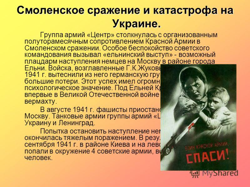 Смоленское сражение и катастрофа на Украине. Группа армий «Центр» столкнулась с организованным полуторамесячным сопротивлением Красной Армии в Смоленском сражении. Особое беспокойство советского командования вызывал «ельнинский выступ» - возможный пл