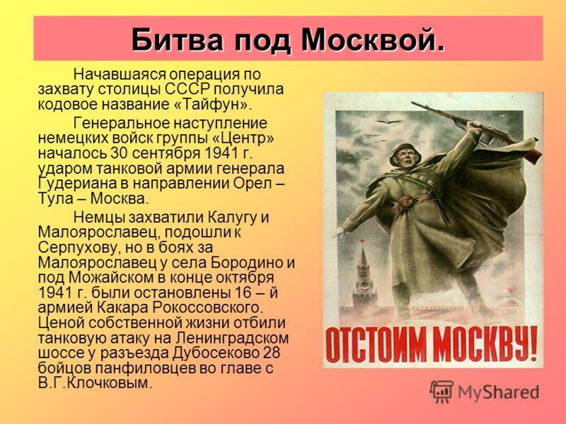 Битва под Москвой. Начавшаяся операция по захвату столицы СССР получила кодовое название «Тайфун». Генеральное наступление немецких войск группы «Центр» началось 30 сентября 1941 г. ударом танковой армии генерала Гудериана в направлении Орел – Тула –