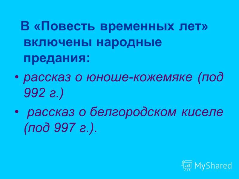 В «Повесть временных лет» включены народные предания: рассказ о юноше-кожемяке (под 992 г.) рассказ о белгородском киселе (под 997 г.).