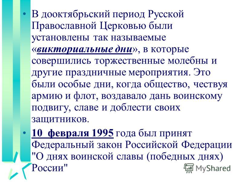 В дооктябрьский период Русской Православной Церковью были установлены так называемые «викториальные дни», в которые совершились торжественные молебны и другие праздничные мероприятия. Это были особые дни, когда общество, чествуя армию и флот, воздава