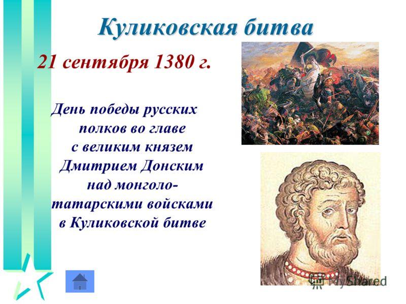 Куликовская битва 21 сентября 1380 г. День победы русских полков во главе с великим князем Дмитрием Донским над монголо- татарскими войсками в Куликовской битве