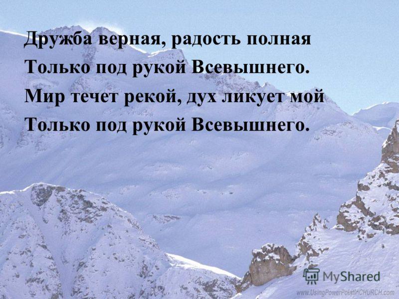 Дружба верная, радость полная Только под рукой Всевышнего. Мир течет рекой, дух ликует мой Только под рукой Всевышнего.