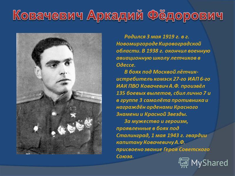 Родился 3 мая 1919 г. в г. Новомиргороде Кировоградской области. В 1938 г. окончил военную авиационную школу летчиков в Одессе. В боях под Москвой лётчик- истребитель комэск 27-го ИАП 6-го ИАК ПВО Ковачевич А.Ф. произвёл 135 боевых вылетов, сбил личн