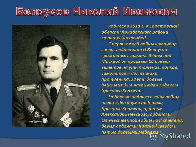 Родился в 1918 г. в Саратовской области Аркадакского района станция Кистендей. С первых дней войны командир звена, лейтенант Н.Белоусов сражается с врагом. В боях под Москвой он произвёл 16 боевых вылетов на уничтожение танков, самолётов и др. техник