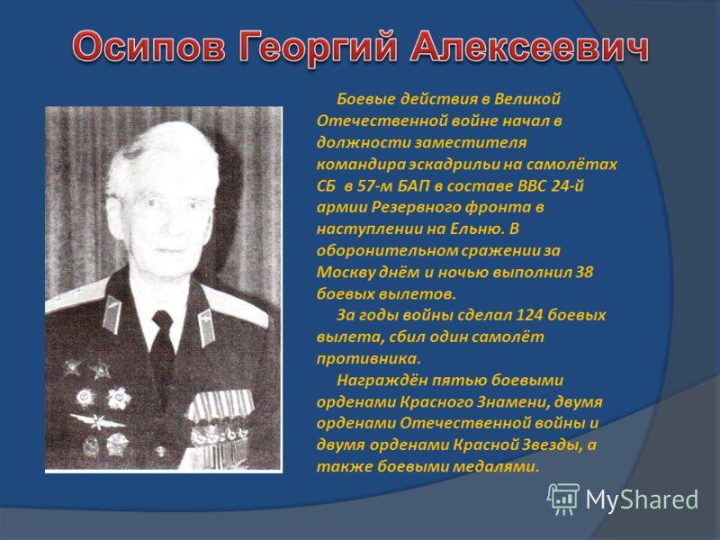 Боевые действия в Великой Отечественной войне начал в должности заместителя командира эскадрильи на самолётах СБ в 57-м БАП в составе ВВС 24-й армии Резервного фронта в наступлении на Ельню. В оборонительном сражении за Москву днём и ночью выполнил 3