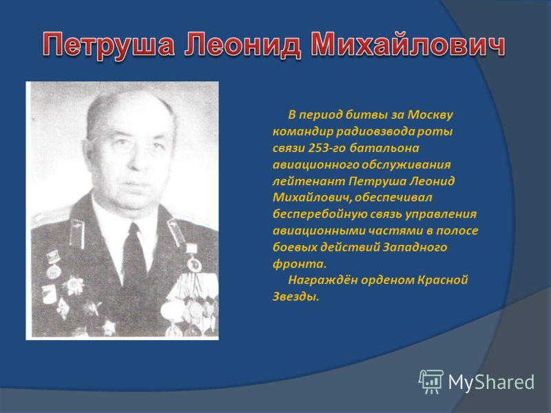 В период битвы за Москву командир радиовзвода роты связи 253-го батальона авиационного обслуживания лейтенант Петруша Леонид Михайлович, обеспечивал бесперебойную связь управления авиационными частями в полосе боевых действий Западного фронта. Награж