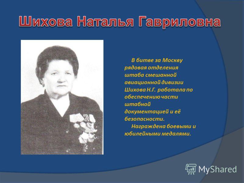 В битве за Москву рядовая отделения штаба смешанной авиационной дивизии Шихова Н.Г. работала по обеспечению части штабной документацией и её безопасности. Награждена боевыми и юбилейными медалями.