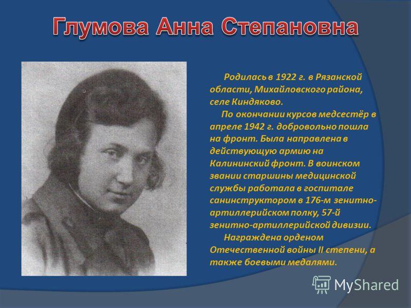 Родилась в 1922 г. в Рязанской области, Михайловского района, селе Киндяково. По окончании курсов медсестёр в апреле 1942 г. добровольно пошла на фронт. Была направлена в действующую армию на Калининский фронт. В воинском звании старшины медицинской