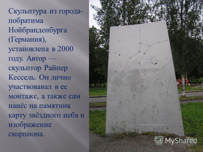Скульптура из города - побратима Нойбранденбурга ( Германия ), установлена в 2000 году. Автор скульптор Райнер Кессель. Он лично участвовавал в ее монтаже, а также сам нанёс на памятник карту звёздного неба и изображение скорпиона.