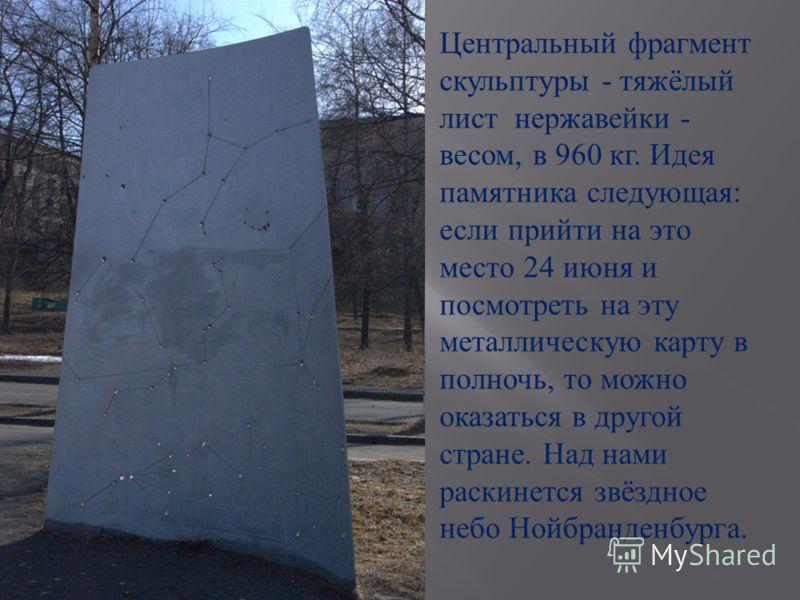 Центральный фрагмент скульптуры - тяжёлый лист нержавейки - весом, в 960 кг. Идея памятника следующая : если прийти на это место 24 июня и посмотреть на эту металлическую карту в полночь, то можно оказаться в другой стране. Над нами раскинется звёздн