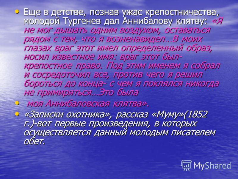 Еще в детстве, познав ужас крепостничества, молодой Тургенев дал Аннибалову клятву: «Я не мог дышать одним воздухом, оставаться рядом с тем, что я возненавидел…В моих глазах враг этот имел определенный образ, носил известное имя: враг этот был- крепо