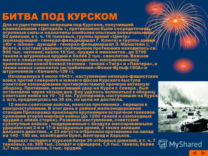 БИТВА ПОД КУРСКОМ Для осуществления операции под Курском, получившей наименование «Цитадель », противником были сосредоточены огромные силы и назначены наиболее опытные военачальники: 50 дивизий, в т. ч. 16 танковых, группы армий «Центр» (командующий