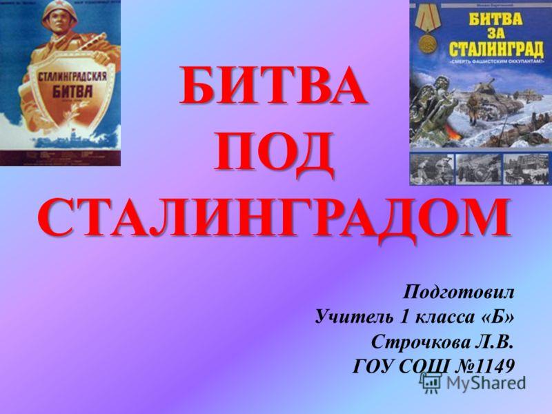 БИТВА ПОД СТАЛИНГРАДОМ Подготовил Учитель 1 класса «Б» Строчкова Л.В. ГОУ СОШ 1149