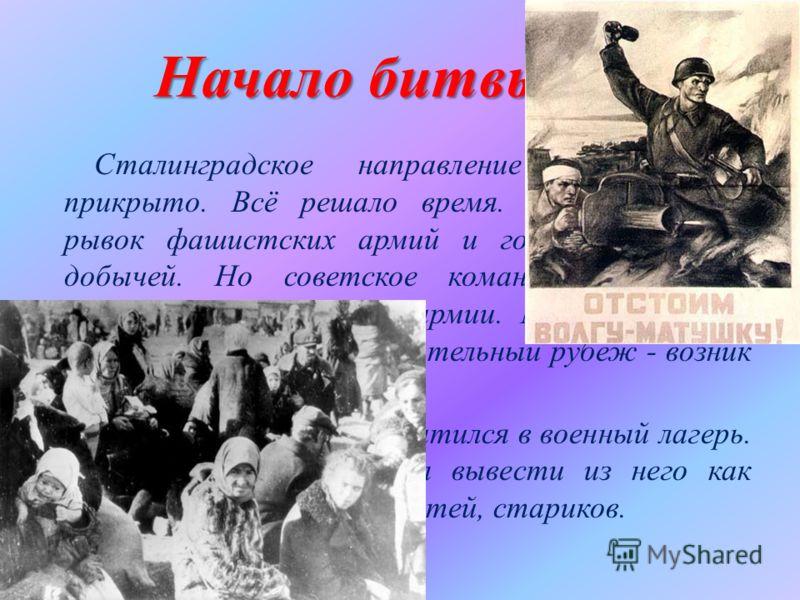 Начало битвы Сталинградское направление было слабо прикрыто. Всё решало время. Стремительный рывок фашистских армий и город станет их добычей. Но советское командование срочно выделило две резервные армии. Между Доном и Волгой был создан оборонительн