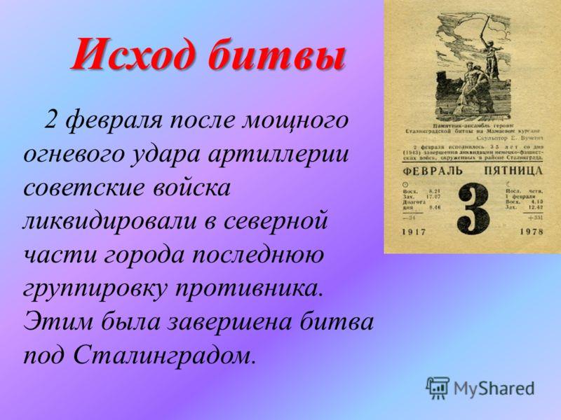 Исход битвы 2 февраля после мощного огневого удара артиллерии советские войска ликвидировали в северной части города последнюю группировку противника. Этим была завершена битва под Сталинградом.