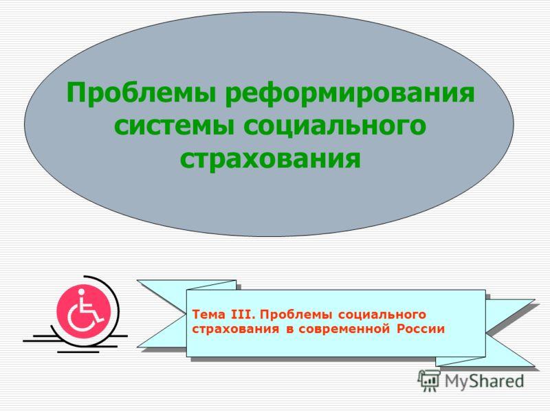 Проблемы реформирования системы социального страхования Тема III. Проблемы социального страхования в современной России
